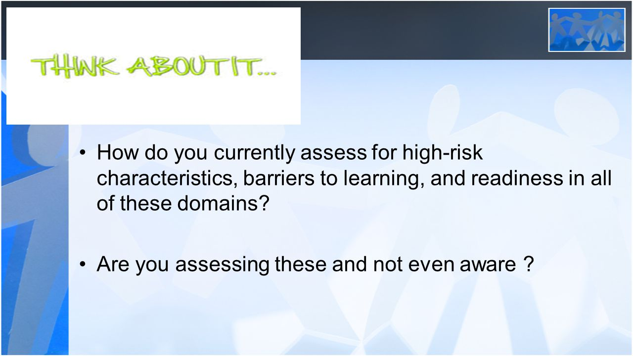 How do you currently assess for high-risk characteristics, barriers to learning, and readiness in all of these domains.