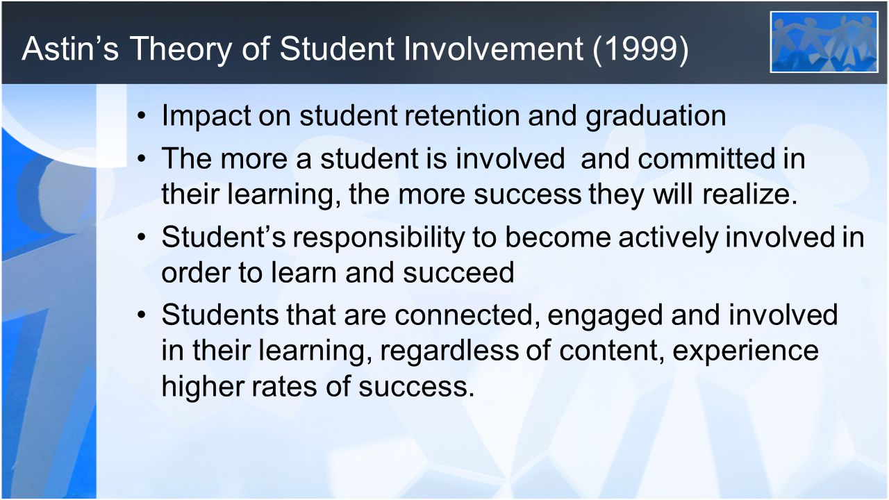 Astin's Theory of Student Involvement (1999) Impact on student retention and graduation The more a student is involved and committed in their learning, the more success they will realize.