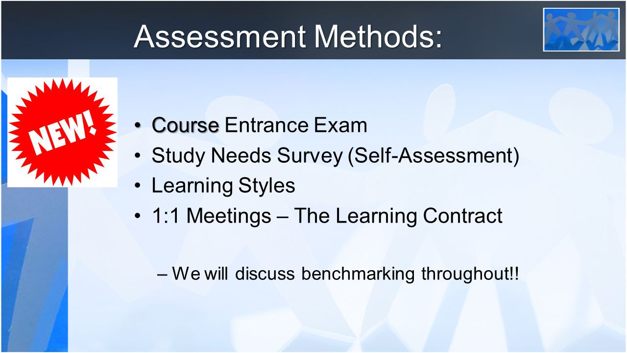Assessment Methods: CourseCourse Entrance Exam Study Needs Survey (Self-Assessment) Learning Styles 1:1 Meetings – The Learning Contract –We will discuss benchmarking throughout!!
