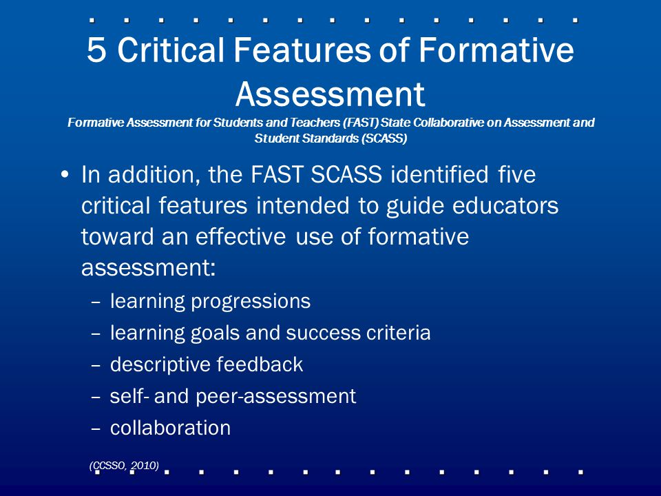 5 Critical Features of Formative Assessment Formative Assessment for Students and Teachers (FAST) State Collaborative on Assessment and Student Standards (SCASS) In addition, the FAST SCASS identified five critical features intended to guide educators toward an effective use of formative assessment: –learning progressions –learning goals and success criteria –descriptive feedback –self- and peer-assessment –collaboration (CCSSO, 2010)