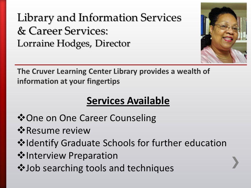 The Cruver Learning Center Library provides a wealth of information at your fingertips Library and Information Services & Career Services: Lorraine Hodges, Director Services Available  One on One Career Counseling  Resume review  Identify Graduate Schools for further education  Interview Preparation  Job searching tools and techniques