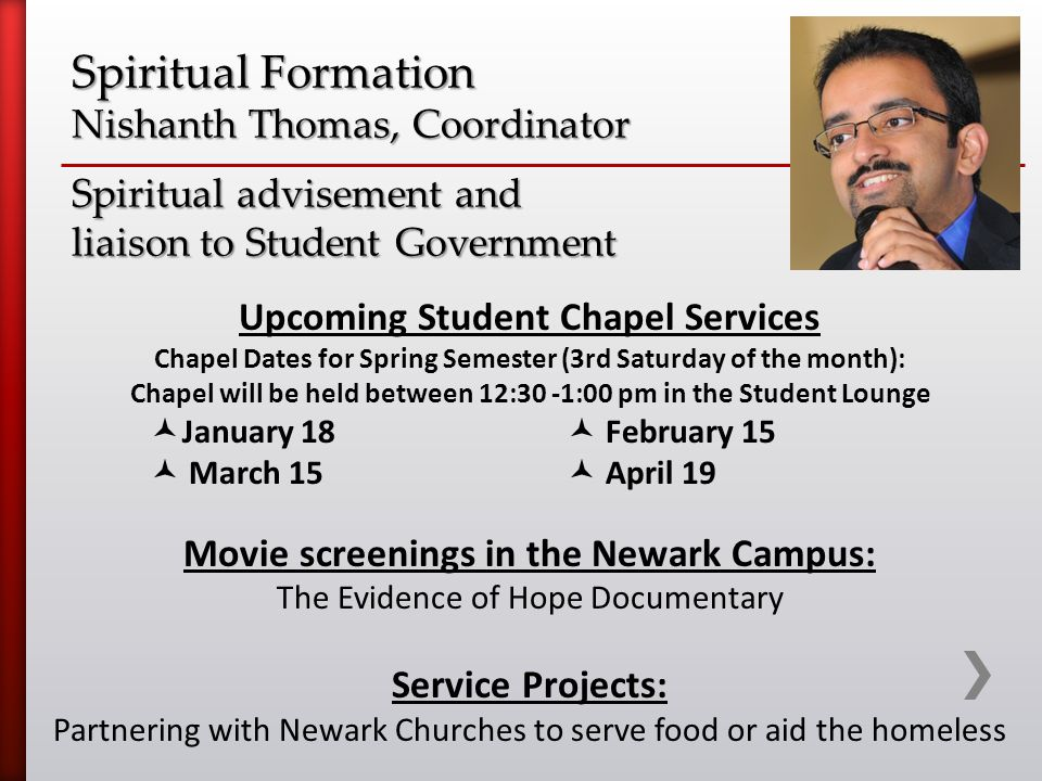 Spiritual Formation Nishanth Thomas, Coordinator Spiritual advisement and liaison to Student Government Upcoming Student Chapel Services Chapel Dates for Spring Semester (3rd Saturday of the month): Chapel will be held between 12:30 -1:00 pm in the Student Lounge January 18 February 15 March 15 April 19 Movie screenings in the Newark Campus: The Evidence of Hope Documentary Service Projects: Partnering with Newark Churches to serve food or aid the homeless
