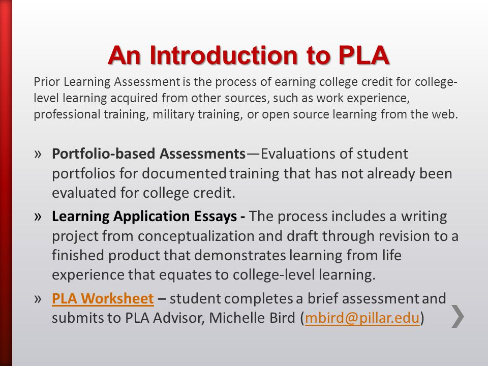 An Introduction to PLA Prior Learning Assessment is the process of earning college credit for college- level learning acquired from other sources, such as work experience, professional training, military training, or open source learning from the web.