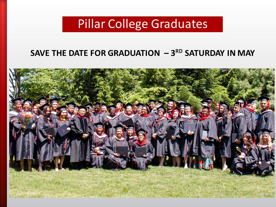 Pillar College Graduates SAVE THE DATE FOR GRADUATION – 3 RD SATURDAY IN MAY