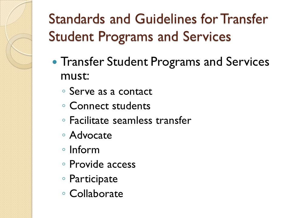 Transfer Student Programs and Services must: ◦ Serve as a contact ◦ Connect students ◦ Facilitate seamless transfer ◦ Advocate ◦ Inform ◦ Provide access ◦ Participate ◦ Collaborate Standards and Guidelines for Transfer Student Programs and Services