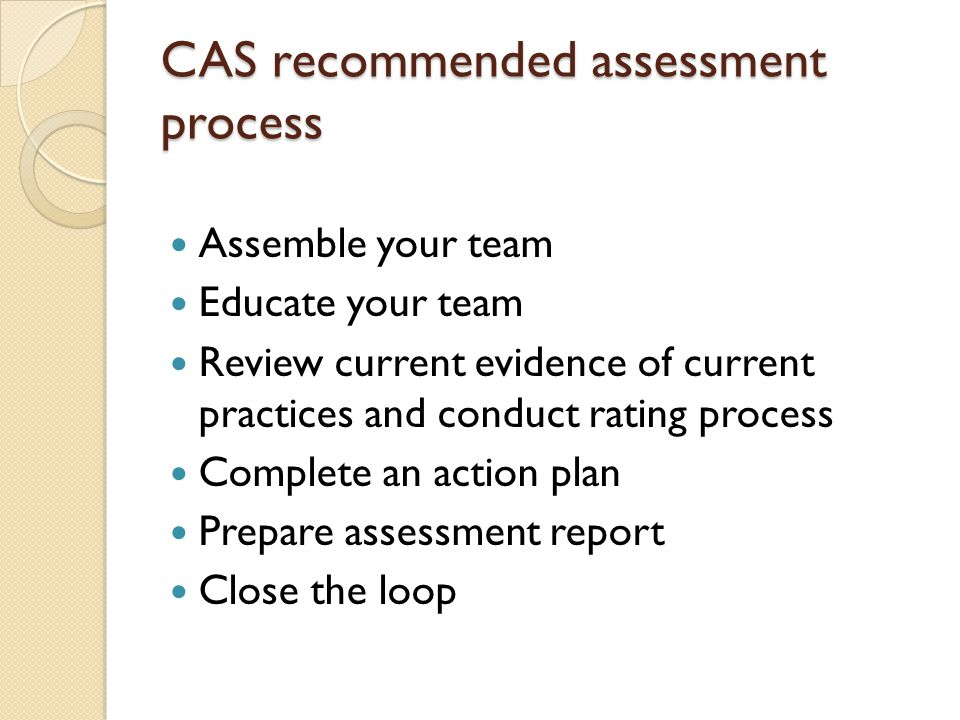 CAS recommended assessment process Assemble your team Educate your team Review current evidence of current practices and conduct rating process Complete an action plan Prepare assessment report Close the loop