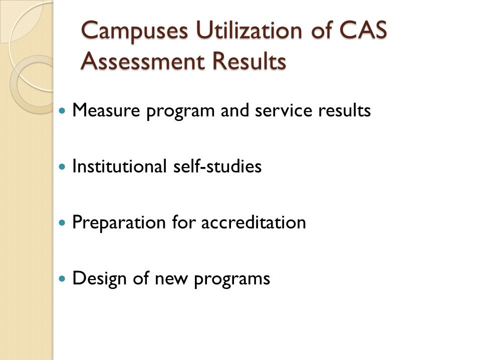 Campuses Utilization of CAS Assessment Results Measure program and service results Institutional self-studies Preparation for accreditation Design of new programs