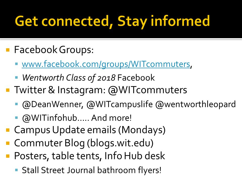  Facebook Groups:  www.facebook.com/groups/WITcommuters, www.facebook.com/groups/WITcommuters  Wentworth Class of 2018 Facebook  Twitter & Instagram: @WITcommuters  @DeanWenner, @WITcampuslife @wentworthleopard  @WITinfohub…..