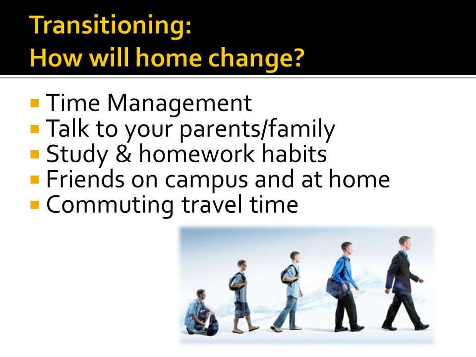  Time Management  Talk to your parents/family  Study & homework habits  Friends on campus and at home  Commuting travel time