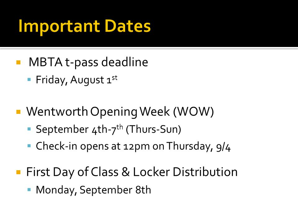  MBTA t-pass deadline  Friday, August 1 st  Wentworth Opening Week (WOW)  September 4th-7 th (Thurs-Sun)  Check-in opens at 12pm on Thursday, 9/4  First Day of Class & Locker Distribution  Monday, September 8th