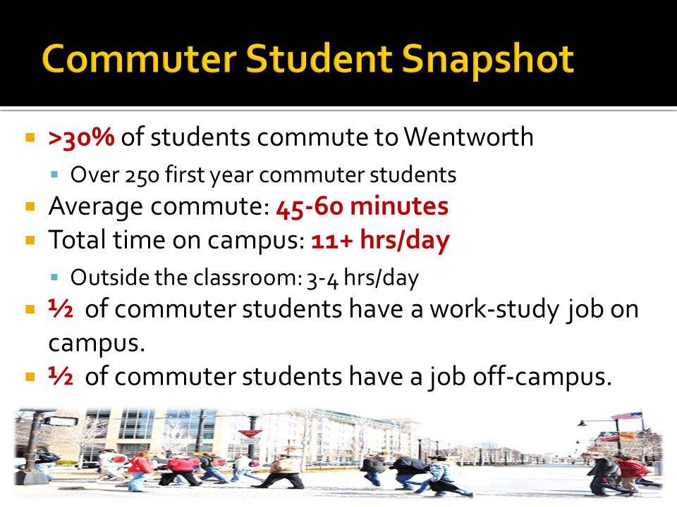  >30% of students commute to Wentworth  Over 250 first year commuter students  Average commute: 45-60 minutes  Total time on campus: 11+ hrs/day  Outside the classroom: 3-4 hrs/day  ½ of commuter students have a work-study job on campus.
