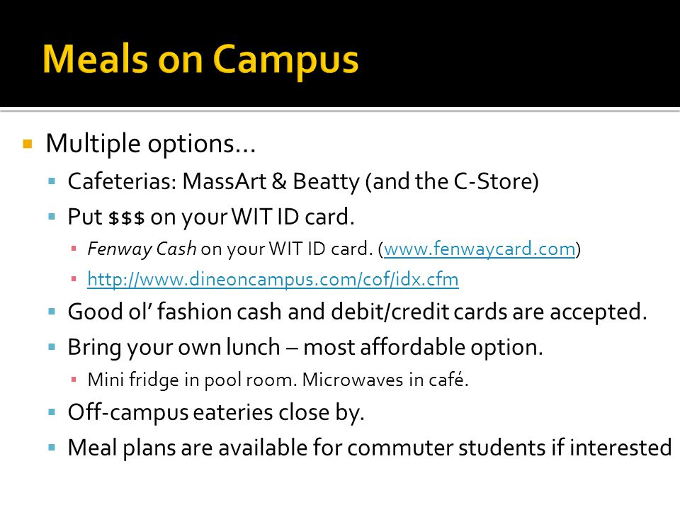  Multiple options…  Cafeterias: MassArt & Beatty (and the C-Store)  Put $$$ on your WIT ID card.