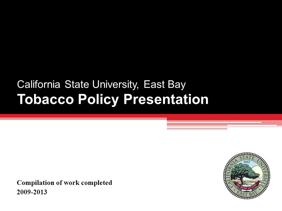 California State University, East Bay Tobacco Policy Presentation Compilation of work completed 2009-2013