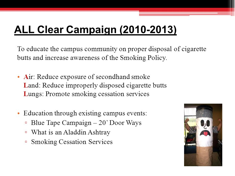 ALL Clear Campaign (2010-2013) To educate the campus community on proper disposal of cigarette butts and increase awareness of the Smoking Policy.