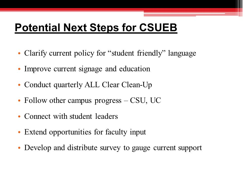 Potential Next Steps for CSUEB Clarify current policy for student friendly language Improve current signage and education Conduct quarterly ALL Clear Clean-Up Follow other campus progress – CSU, UC Connect with student leaders Extend opportunities for faculty input Develop and distribute survey to gauge current support