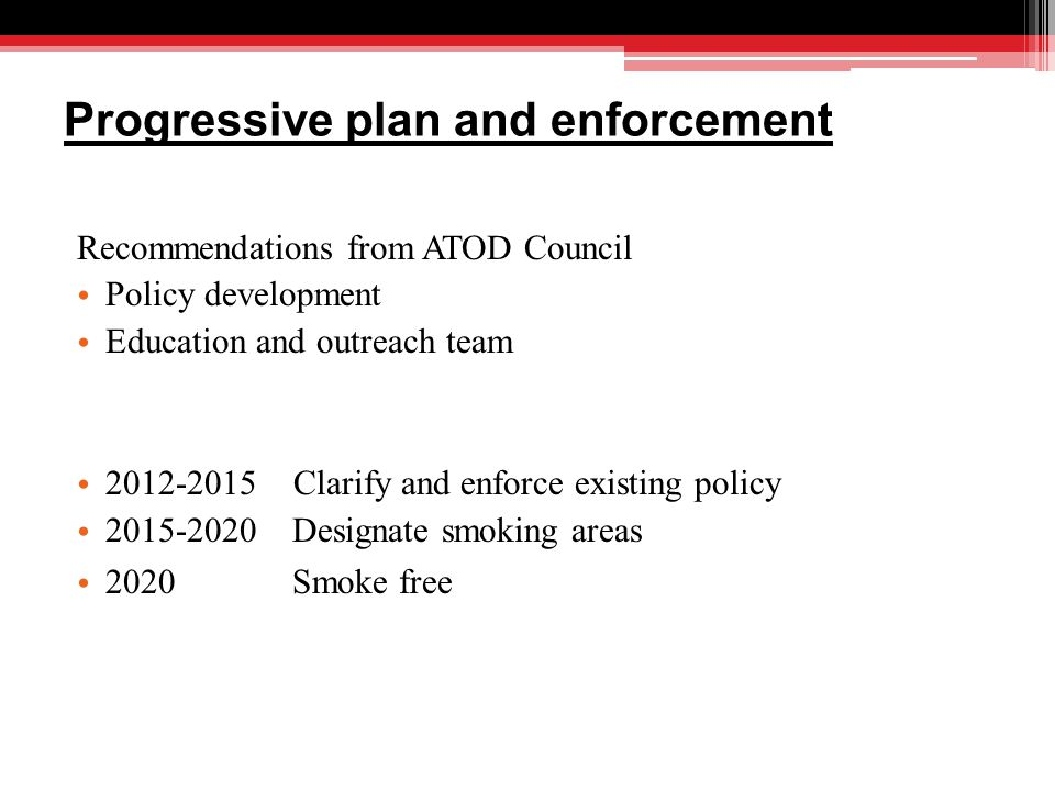 Progressive plan and enforcement Recommendations from ATOD Council Policy development Education and outreach team 2012-2015 Clarify and enforce existing policy 2015-2020 Designate smoking areas 2020 Smoke free