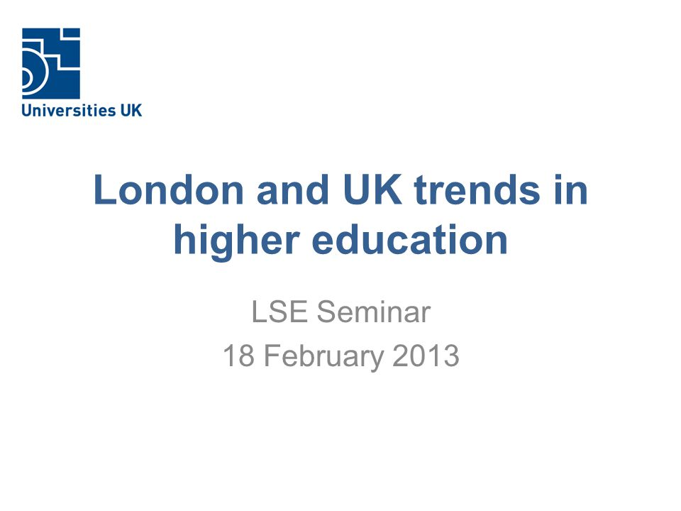 London and UK trends in higher education LSE Seminar 18 February 2013