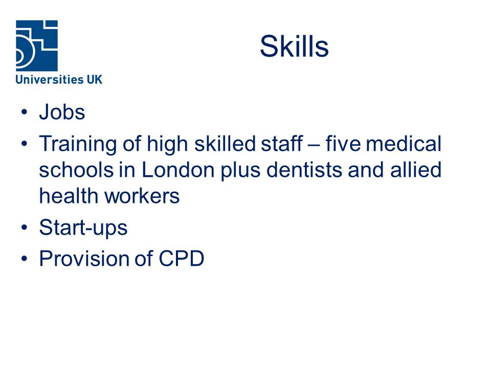 Skills Jobs Training of high skilled staff – five medical schools in London plus dentists and allied health workers Start-ups Provision of CPD