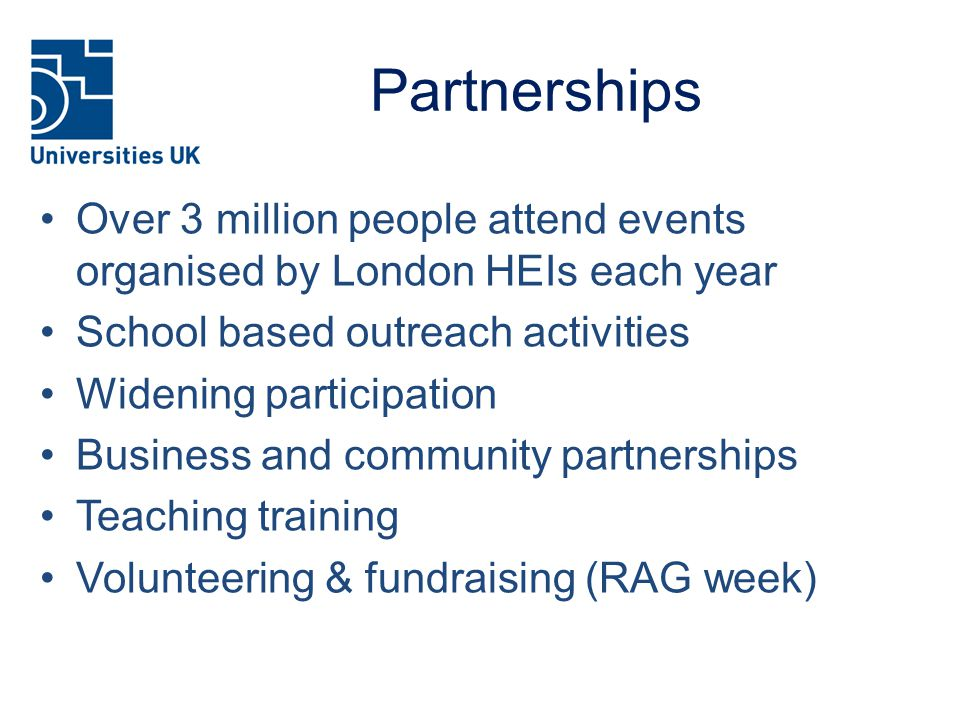 Partnerships Over 3 million people attend events organised by London HEIs each year School based outreach activities Widening participation Business and community partnerships Teaching training Volunteering & fundraising (RAG week)