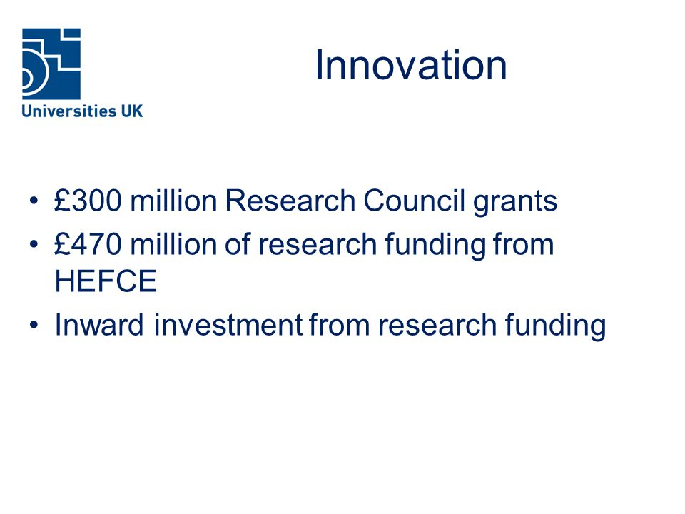Innovation £300 million Research Council grants £470 million of research funding from HEFCE Inward investment from research funding