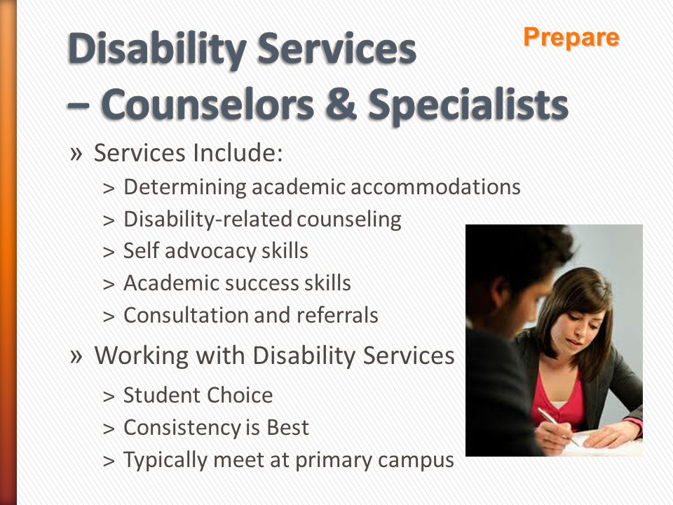 » Services Include: ˃Determining academic accommodations ˃Disability-related counseling ˃Self advocacy skills ˃Academic success skills ˃Consultation and referrals » Working with Disability Services ˃Student Choice ˃Consistency is Best ˃Typically meet at primary campus Prepare