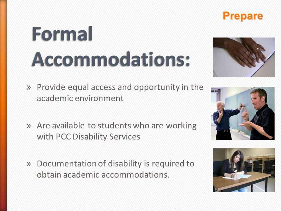 » Provide equal access and opportunity in the academic environment » Are available to students who are working with PCC Disability Services » Documentation of disability is required to obtain academic accommodations.