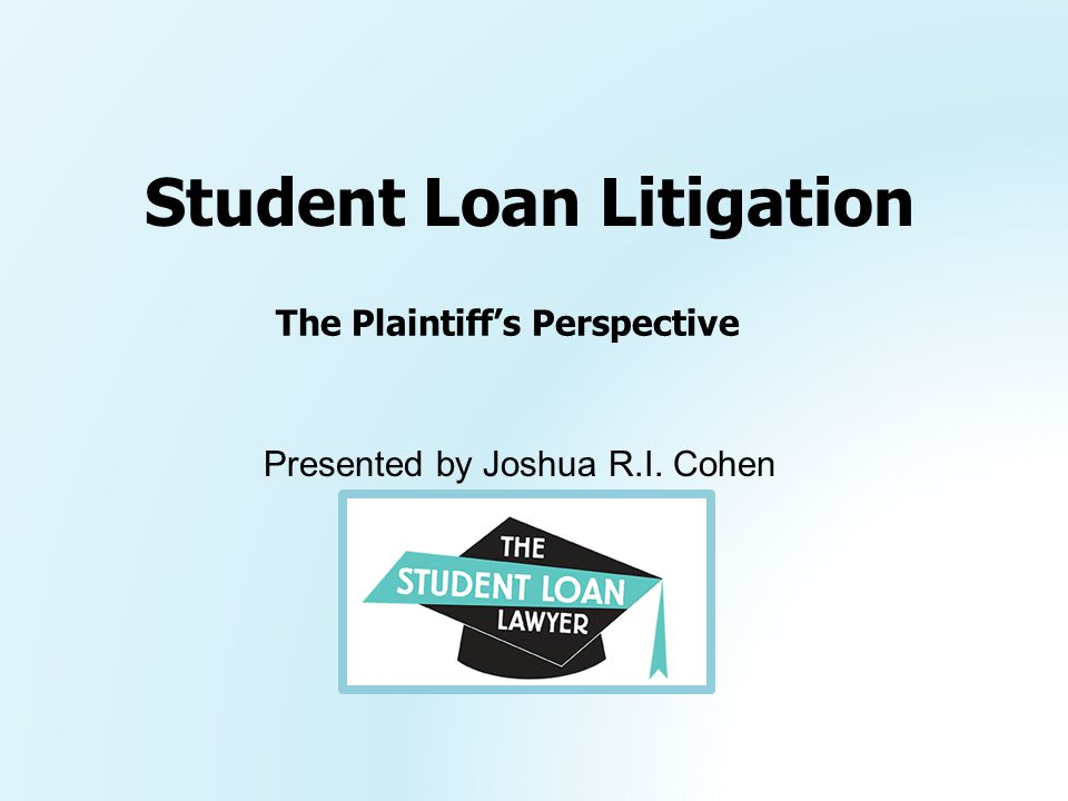 Presented by Joshua R.I. Cohen Student Loan Litigation The Plaintiff's Perspective