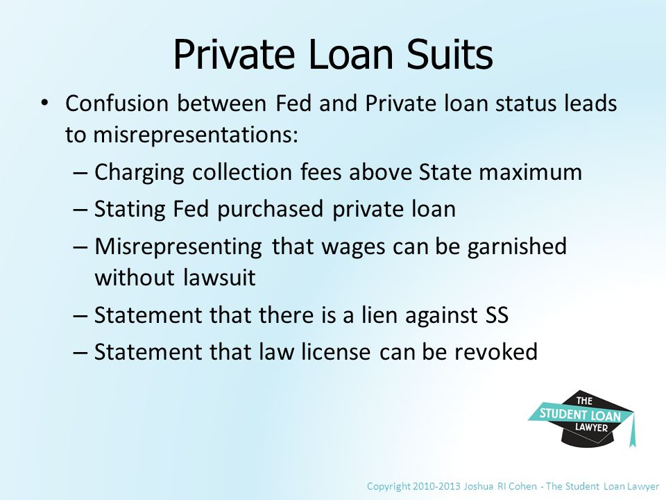 Copyright 2010-2013 Joshua RI Cohen - The Student Loan Lawyer Private Loan Suits Confusion between Fed and Private loan status leads to misrepresentations: – Charging collection fees above State maximum – Stating Fed purchased private loan – Misrepresenting that wages can be garnished without lawsuit – Statement that there is a lien against SS – Statement that law license can be revoked