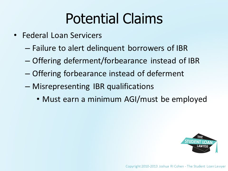 Copyright 2010-2013 Joshua RI Cohen - The Student Loan Lawyer Potential Claims Federal Loan Servicers – Failure to alert delinquent borrowers of IBR – Offering deferment/forbearance instead of IBR – Offering forbearance instead of deferment – Misrepresenting IBR qualifications Must earn a minimum AGI/must be employed