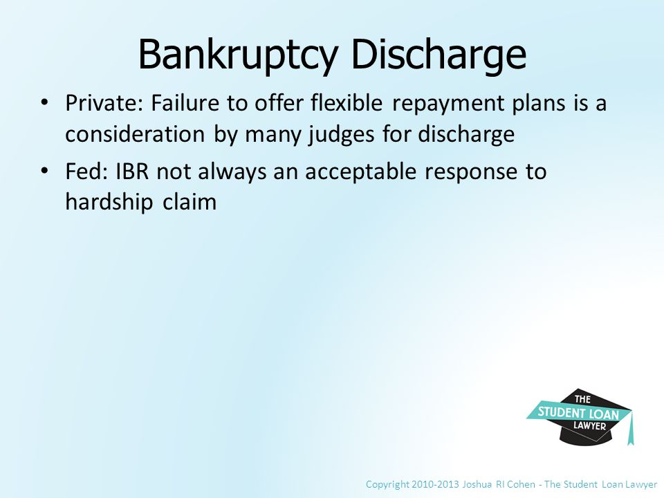 Copyright 2010-2013 Joshua RI Cohen - The Student Loan Lawyer Bankruptcy Discharge Private: Failure to offer flexible repayment plans is a consideration by many judges for discharge Fed: IBR not always an acceptable response to hardship claim