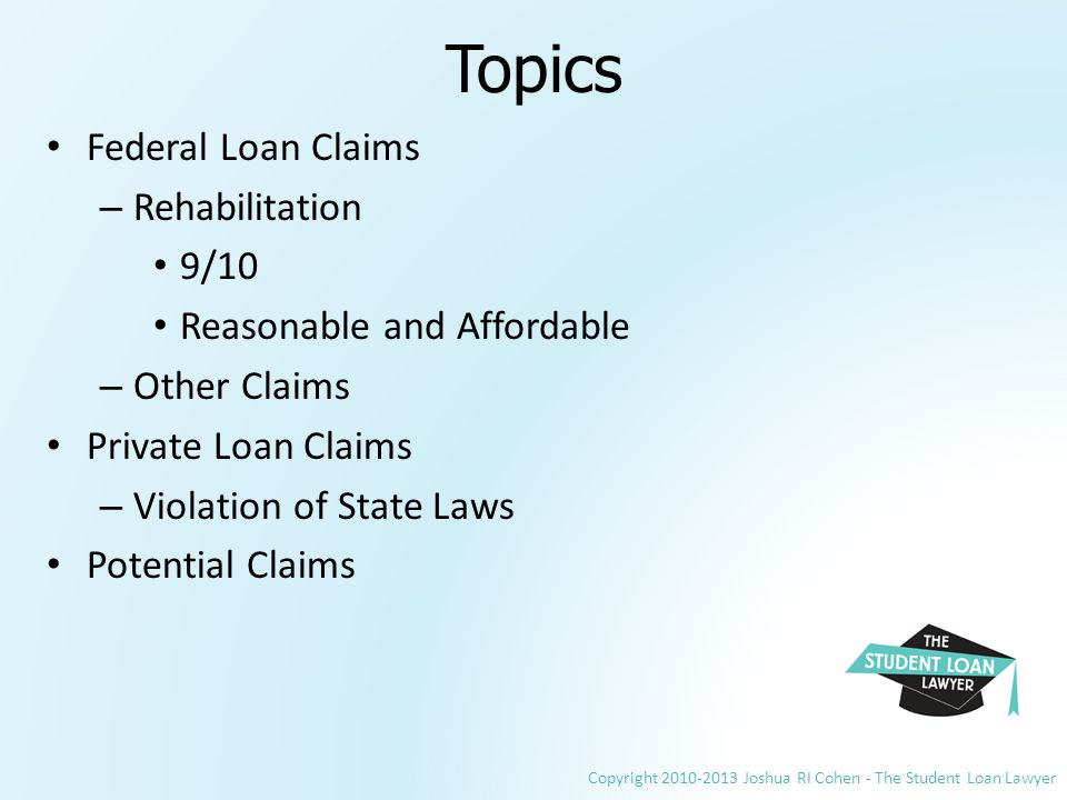 Copyright 2010-2013 Joshua RI Cohen - The Student Loan Lawyer Topics Federal Loan Claims – Rehabilitation 9/10 Reasonable and Affordable – Other Claims Private Loan Claims – Violation of State Laws Potential Claims