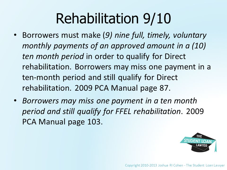 Copyright 2010-2013 Joshua RI Cohen - The Student Loan Lawyer Rehabilitation 9/10 Borrowers must make (9) nine full, timely, voluntary monthly payments of an approved amount in a (10) ten month period in order to qualify for Direct rehabilitation.