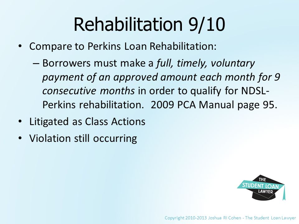 Copyright 2010-2013 Joshua RI Cohen - The Student Loan Lawyer Rehabilitation 9/10 Compare to Perkins Loan Rehabilitation: – Borrowers must make a full, timely, voluntary payment of an approved amount each month for 9 consecutive months in order to qualify for NDSL- Perkins rehabilitation.