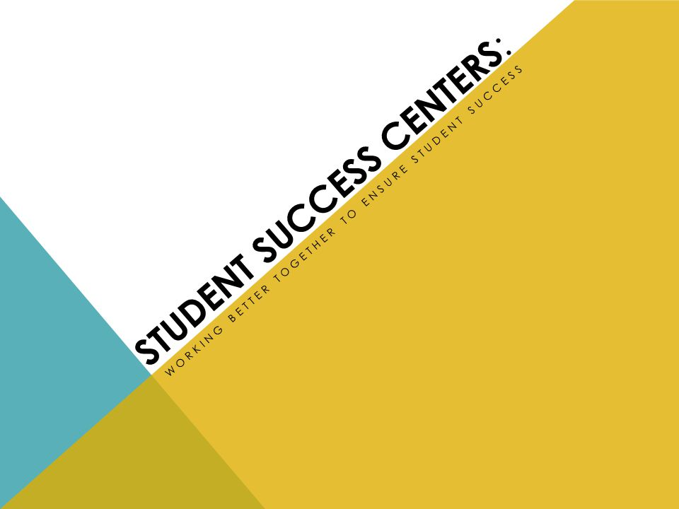 STUDENT SUCCESS CENTERS : WORKING BETTER TOGETHER TO ENSURE STUDENT SUCCESS