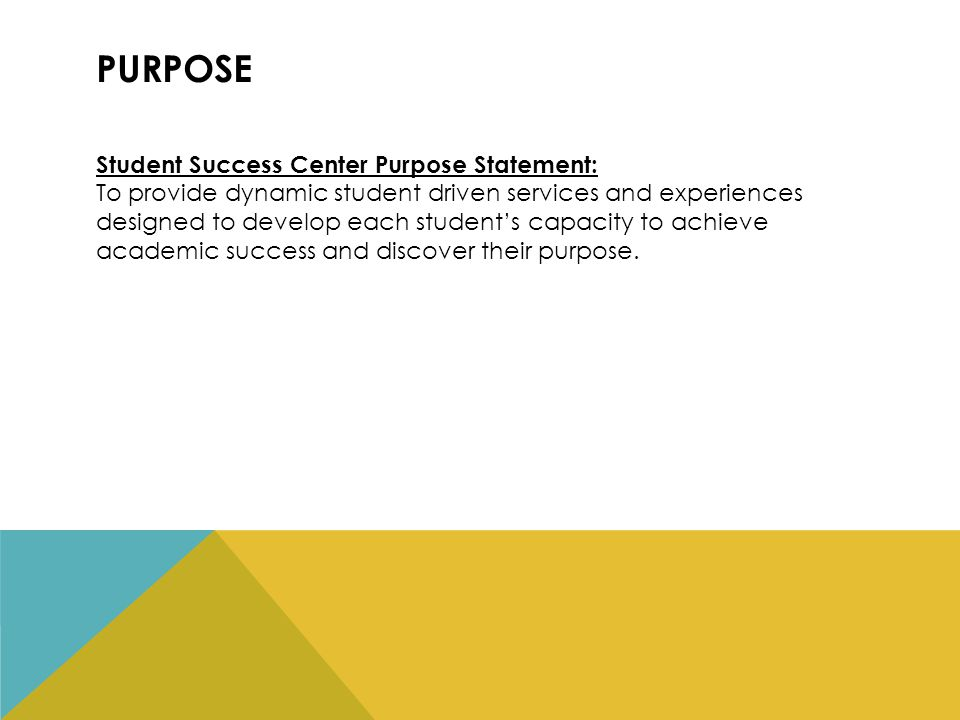 PURPOSE Student Success Center Purpose Statement: To provide dynamic student driven services and experiences designed to develop each student's capacity to achieve academic success and discover their purpose.