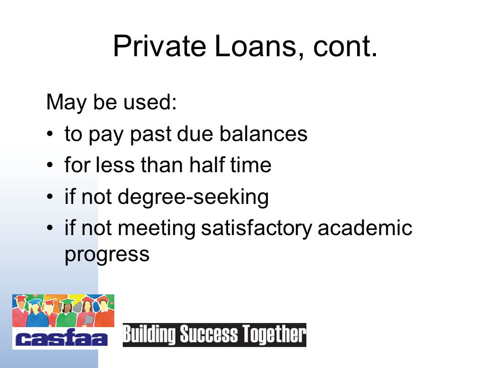 Private Loans Should be viewed as an additional financing tool like a home equity loan or credit card Less available due to credit crunch Only used as a last resort after other financial aid options Must be included in Total Aid calculation