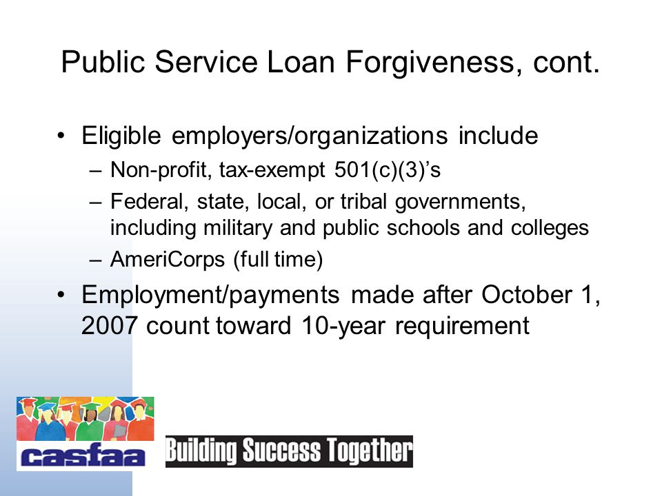 New Option: Public Service Loan Forgiveness Forgives remaining federal student loan debt after 10 years of qualifying payment and eligible employment Loans must be through federal Direct Loan program