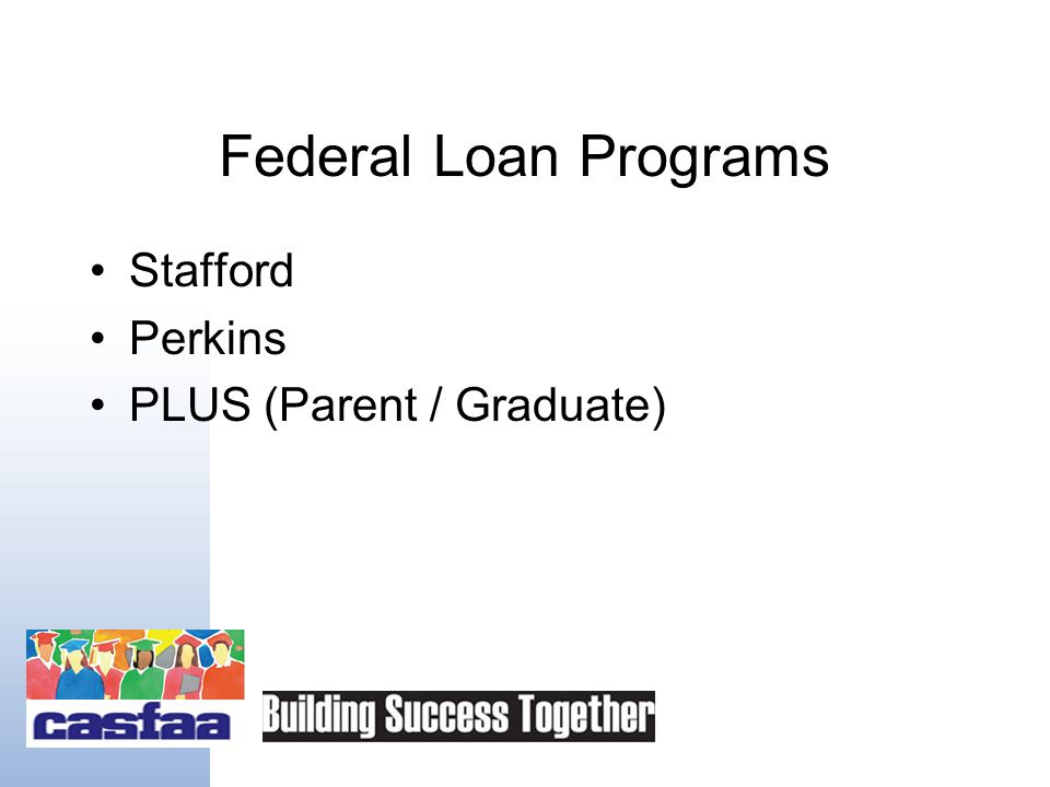 Loans Are Financial Aid Federal –As available as ever, even in this credit market Features –Fixed interest rates –Flexible repayment options –Opportunities for deferment, forbearance, forgiveness, and cancellation (discussed later)