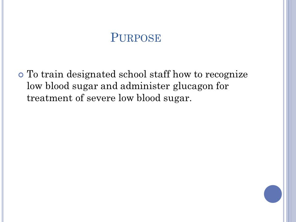 P URPOSE To train designated school staff how to recognize low blood sugar and administer glucagon for treatment of severe low blood sugar.