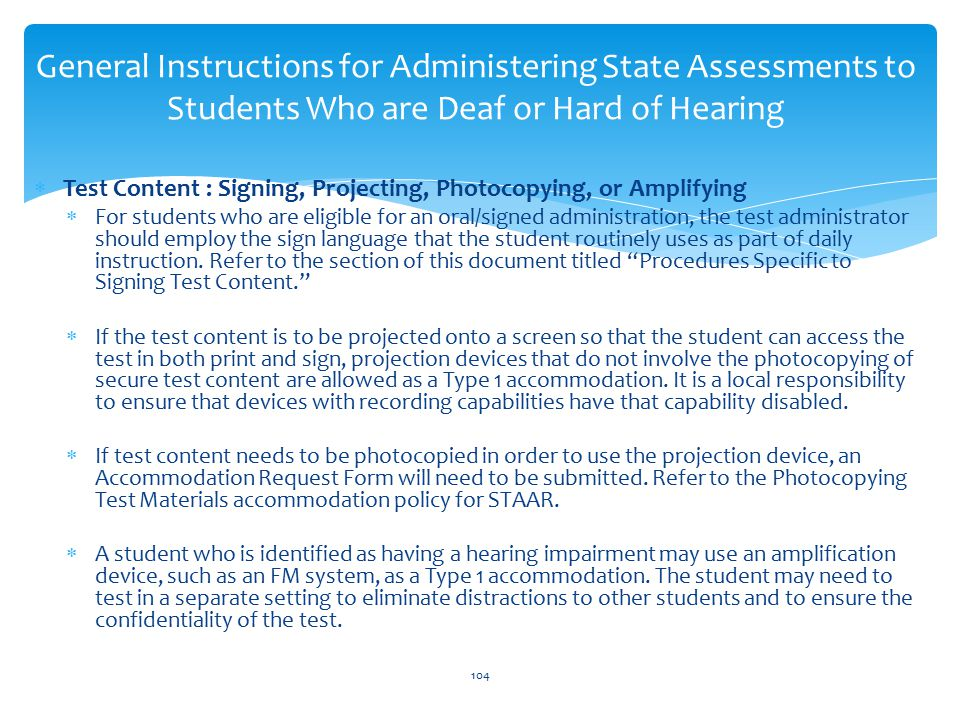  Test Content : Signing, Projecting, Photocopying, or Amplifying  For students who are eligible for an oral/signed administration, the test administrator should employ the sign language that the student routinely uses as part of daily instruction.