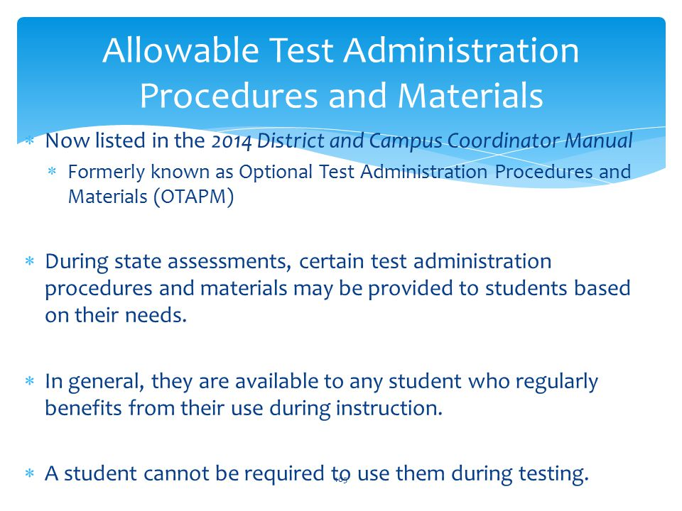  Now listed in the 2014 District and Campus Coordinator Manual  Formerly known as Optional Test Administration Procedures and Materials (OTAPM)  During state assessments, certain test administration procedures and materials may be provided to students based on their needs.