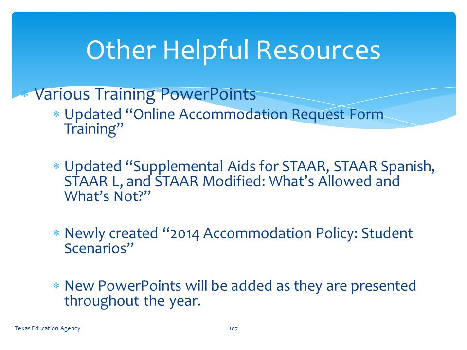  Various Training PowerPoints  Updated Online Accommodation Request Form Training  Updated Supplemental Aids for STAAR, STAAR Spanish, STAAR L, and STAAR Modified: What's Allowed and What's Not  Newly created 2014 Accommodation Policy: Student Scenarios  New PowerPoints will be added as they are presented throughout the year.