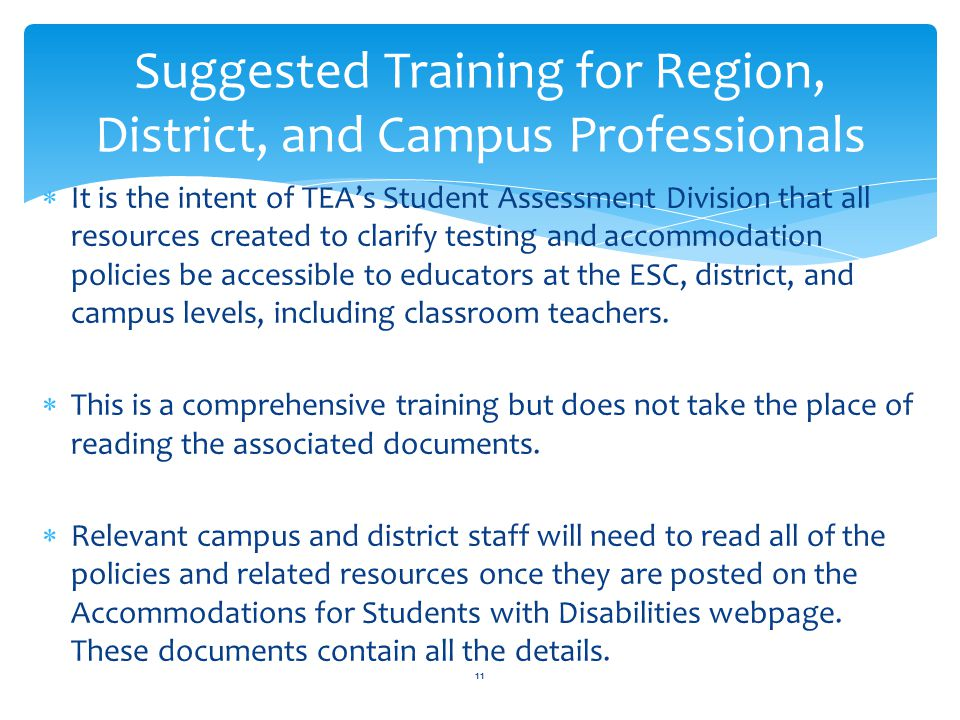  It is the intent of TEA's Student Assessment Division that all resources created to clarify testing and accommodation policies be accessible to educators at the ESC, district, and campus levels, including classroom teachers.
