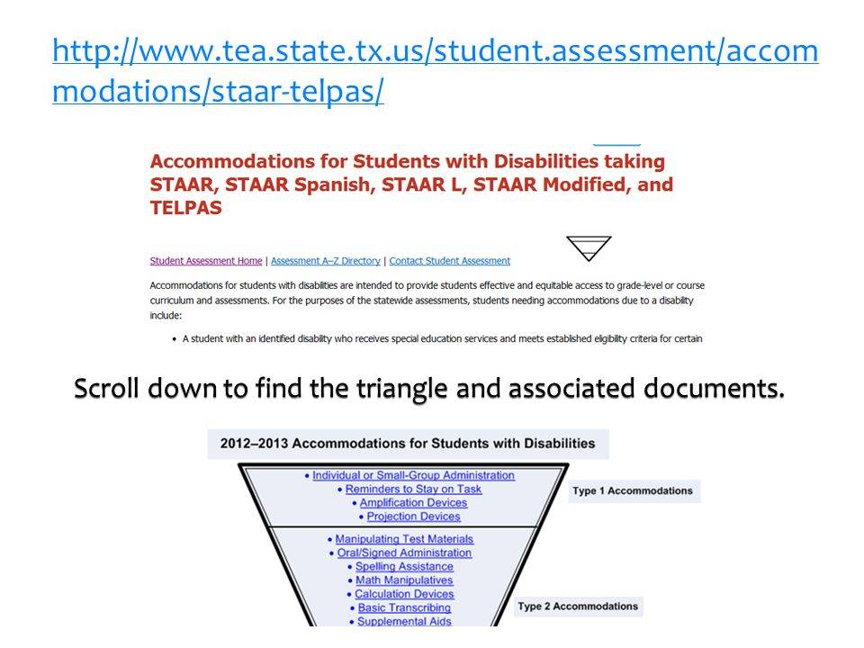 16 http://www.tea.state.tx.us/student.assessment/accom modations/staar-telpas/ Scroll down to find the triangle and associated documents.