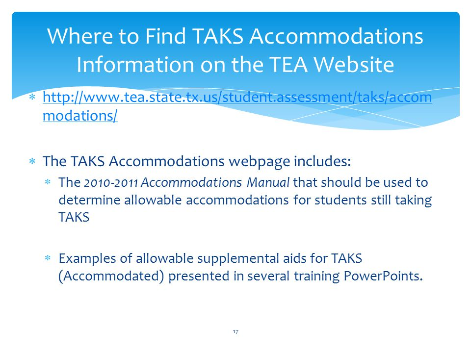  http://www.tea.state.tx.us/student.assessment/taks/accom modations/ http://www.tea.state.tx.us/student.assessment/taks/accom modations/  The TAKS Accommodations webpage includes:  The 2010-2011 Accommodations Manual that should be used to determine allowable accommodations for students still taking TAKS  Examples of allowable supplemental aids for TAKS (Accommodated) presented in several training PowerPoints.