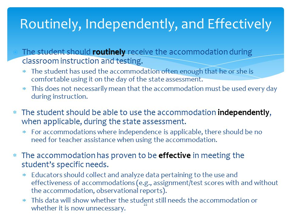 routinely  The student should routinely receive the accommodation during classroom instruction and testing.