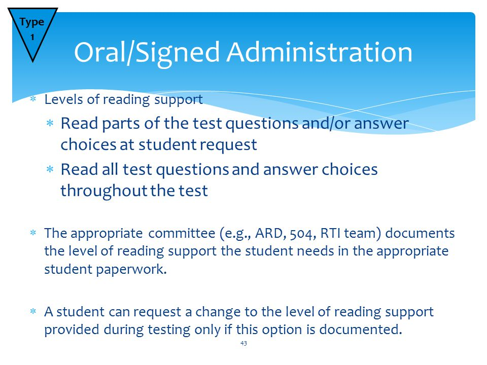  Levels of reading support  Read parts of the test questions and/or answer choices at student request  Read all test questions and answer choices throughout the test  The appropriate committee (e.g., ARD, 504, RTI team) documents the level of reading support the student needs in the appropriate student paperwork.