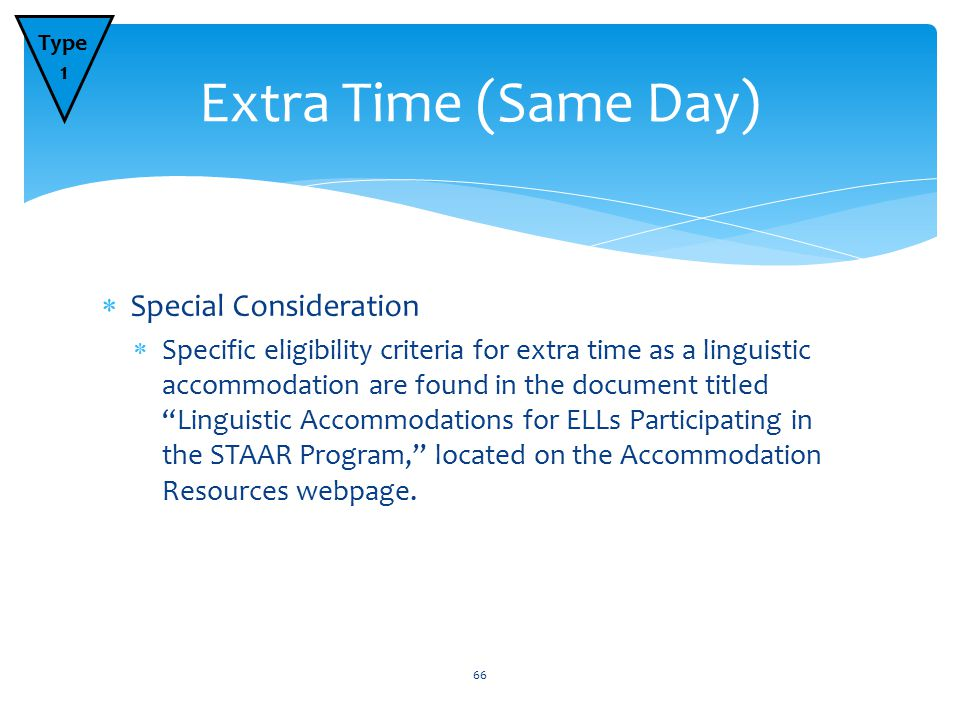  Special Consideration  Specific eligibility criteria for extra time as a linguistic accommodation are found in the document titled Linguistic Accommodations for ELLs Participating in the STAAR Program, located on the Accommodation Resources webpage.