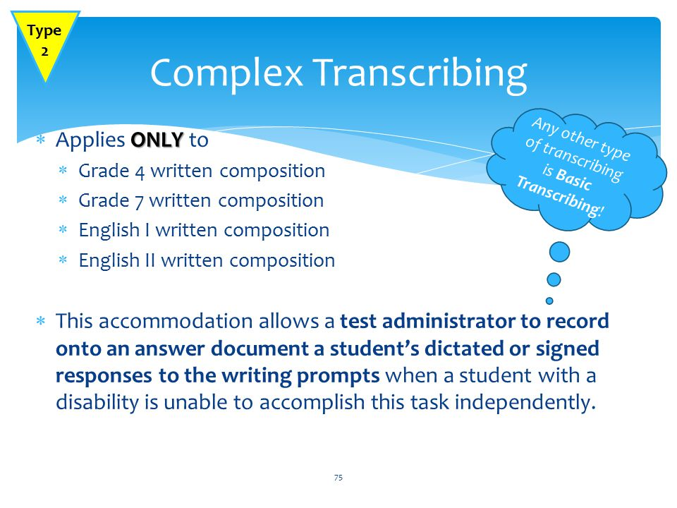 ONLY  Applies ONLY to  Grade 4 written composition  Grade 7 written composition  English I written composition  English II written composition  This accommodation allows a test administrator to record onto an answer document a student's dictated or signed responses to the writing prompts when a student with a disability is unable to accomplish this task independently.