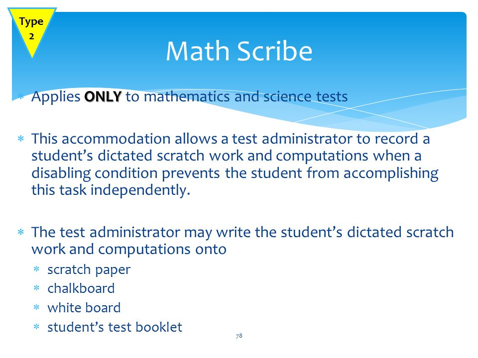 ONLY  Applies ONLY to mathematics and science tests  This accommodation allows a test administrator to record a student's dictated scratch work and computations when a disabling condition prevents the student from accomplishing this task independently.